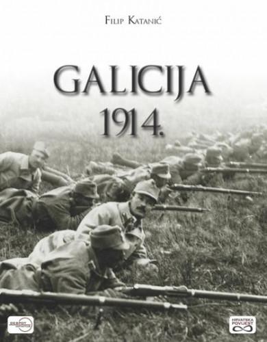 Galicija 1914. : pravi rat - Hrvati i sudbonosna bitka Austro-Ugarske Monarhije / Filip Katanić